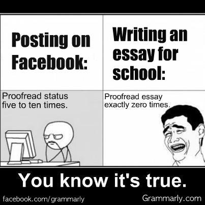Meme: Posting on Facebook: Proofread status five to ten times. Writing an essay for school: Proofread essay exactly zero times. You know it's true.